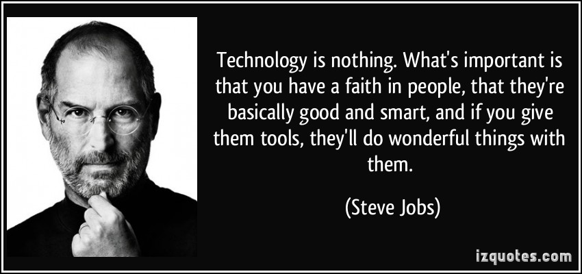Technology is nothing. What's important is that you have a faith in people, that they're basically good and smart, and if you give them tools, they'll do wonderful things with them.